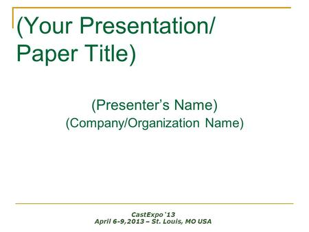 (Your Presentation/ Paper Title) (Presenter's Name) (Company/Organization Name) CastExpo '13 April 6-9,2013 – St. Louis, MO USA.