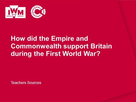 How did the Empire and Commonwealth support Britain during the First World War? Teachers Sources.