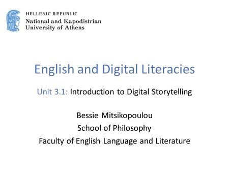 English and Digital Literacies Unit 3.1: Introduction to Digital Storytelling Bessie Mitsikopoulou School of Philosophy Faculty of English Language and.