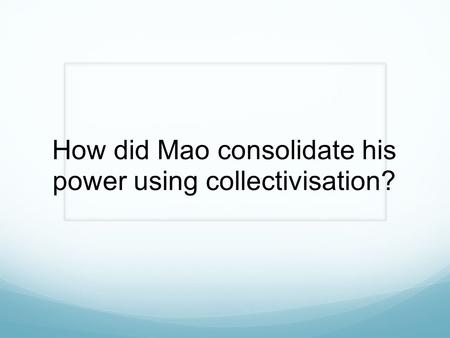 How did Mao consolidate his power using collectivisation?