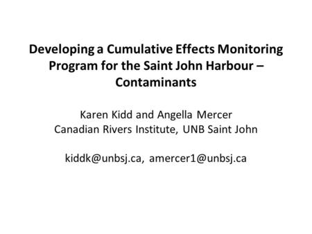 Developing a Cumulative Effects Monitoring Program for the Saint John Harbour – Contaminants Karen Kidd and Angella Mercer Canadian Rivers Institute, UNB.