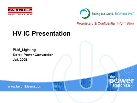 Www.fairchildsemi.com PLM_Lighting Korea Power Conversion Jul. 2009 HV IC Presentation Proprietary & Confidential Information.