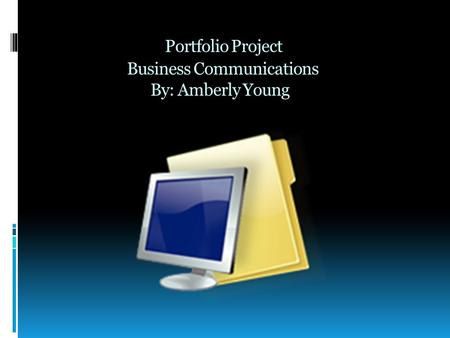Portfolio Project Business Communications By: Amberly Young.