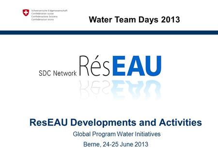 ResEAU Developments and Activities Global Program Water Initiatives Berne, 24-25 June 2013 Water Team Days 2013.