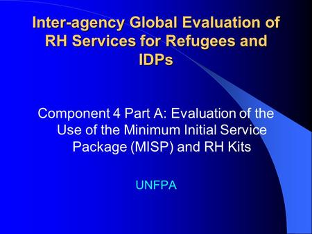 Inter-agency Global Evaluation of RH Services for Refugees and IDPs Component 4 Part A: Evaluation of the Use of the Minimum Initial Service Package (MISP)