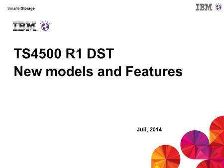 SmarterStorage TS4500 R1 DST New models and Features Juli, 2014.
