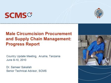 Male Circumcision Procurement and Supply Chain Management: Progress Report Country Update Meeting, Arusha, Tanzania June 8-10, 2010 Dr. Sameer Sakallah.