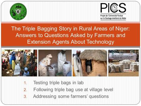1. Testing triple <strong>bags</strong> in lab 2. Following triple <strong>bag</strong> use at village level 3. Addressing some farmers' questions The Triple <strong>Bagging</strong> Story in Rural Areas.