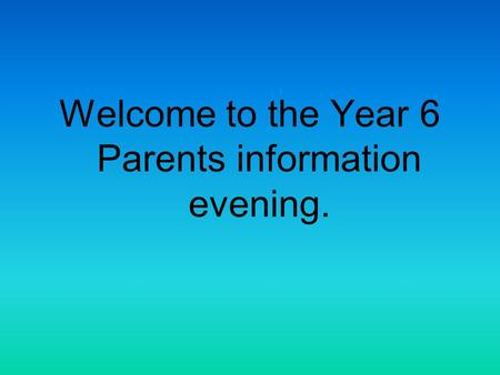 Welcome to the Year 6 Parents information evening.