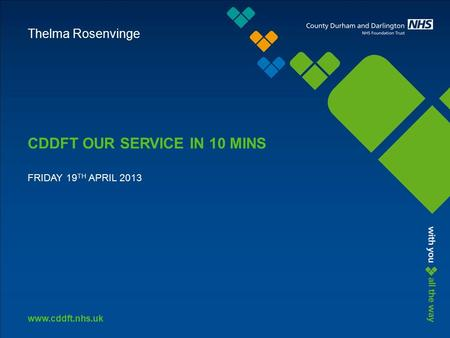 Www.cddft.nhs.uk CDDFT OUR SERVICE IN 10 MINS FRIDAY 19 TH APRIL 2013 Thelma Rosenvinge.