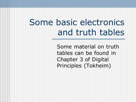 Some basic electronics and truth tables Some material on truth tables can be found in Chapter 3 of Digital Principles (Tokheim)