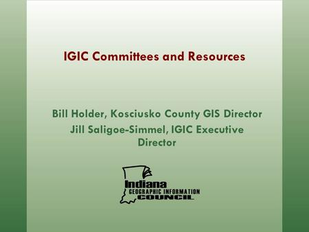 IGIC Committees and Resources Bill Holder, Kosciusko County GIS Director Jill Saligoe-Simmel, IGIC Executive Director.