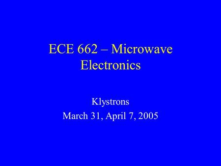 ECE 662 – Microwave Electronics Klystrons March 31, April 7, 2005.