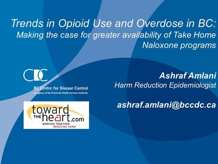 Trends in Opioid Use and Overdose in BC: Making the case for greater availability of Take Home Naloxone programs Ashraf Amlani Harm Reduction Epidemiologist.
