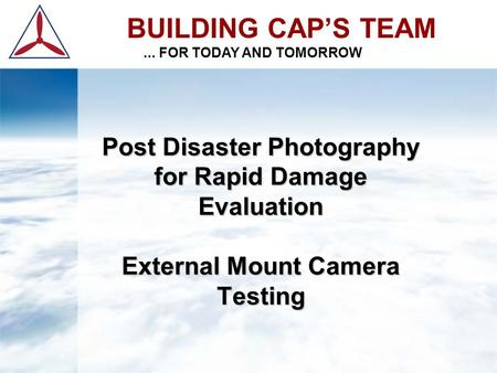 BUILDING CAP'S TEAM... FOR TODAY AND TOMORROW Post Disaster Photography for Rapid Damage Evaluation External Mount Camera Testing.