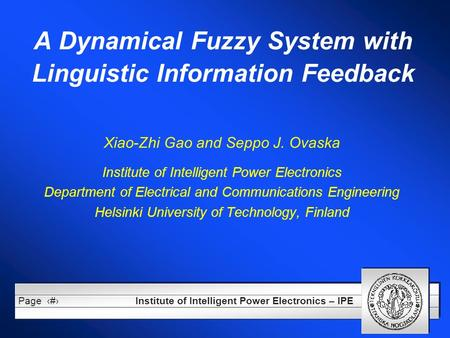 Institute of Intelligent Power Electronics – IPE Page1 A Dynamical Fuzzy System with Linguistic Information Feedback Xiao-Zhi Gao and Seppo J. Ovaska Institute.
