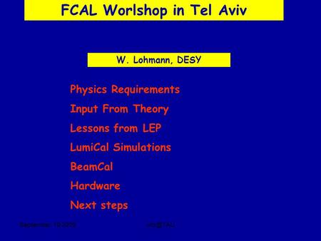 September, 19 FCAL Worlshop in Tel Aviv W. Lohmann, DESY Physics Requirements Input From Theory Lessons from LEP LumiCal Simulations BeamCal.