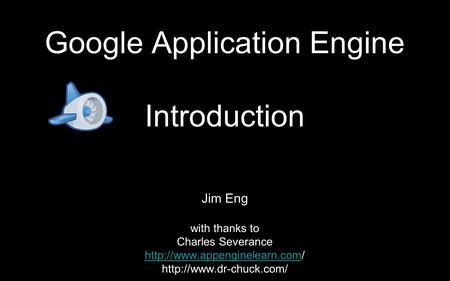 Google Application Engine Introduction Jim Eng with thanks to Charles Severance