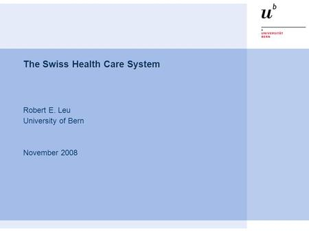 The Swiss Health Care System Robert E. Leu University of Bern November 2008.