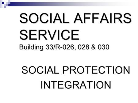 SOCIAL AFFAIRS SERVICE Building 33/R-026, 028 & 030 SOCIAL PROTECTION INTEGRATION.
