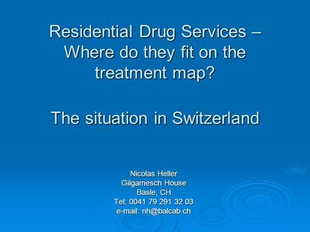 Scottish Drugs Forum Glasgow 30th June 2005 Residential Drug Services – Where do they fit on the treatment map? The situation in Switzerland Nicolas Heller.