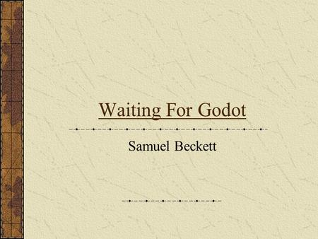 "Waiting For Godot Samuel Beckett. 1906-1989 Born in Dublin, Ireland to a Protestant home Remarks of himself ""I had little talent for happiness"" Was stabbed."