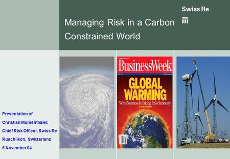 Managing Risk in a Carbon Constrained World Presentation of Christian Mumenthaler, Chief Risk Officer, Swiss Re Ruschlikon, Switzerland 5 November 04.