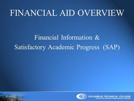 FINANCIAL AID OVERVIEW Financial Information & Satisfactory Academic Progress (SAP)