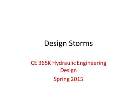 Design Storms CE 365K Hydraulic Engineering Design Spring 2015.