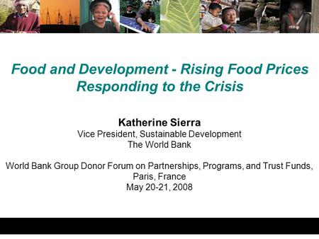 Food and Development - Rising Food Prices Responding to the Crisis Katherine Sierra Vice President, Sustainable Development The World Bank World Bank Group.