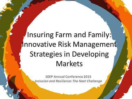 SEEP Annual Conference 2015 Inclusion and Resilience: The Next Challenge Insuring Farm and Family: Innovative Risk Management Strategies in Developing.