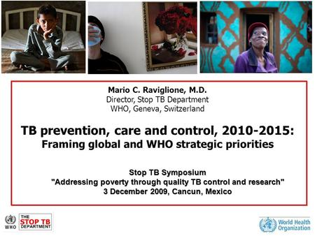 Mario C. Raviglione, M.D. Director, Stop TB Department WHO, Geneva, Switzerland TB prevention, care and control, 2010-2015: Framing global and WHO strategic.