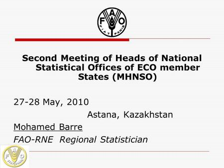 Second Meeting of Heads of National Statistical Offices of ECO member States (MHNSO) 27-28 May, 2010 Astana, Kazakhstan Mohamed Barre FAO-RNE Regional.
