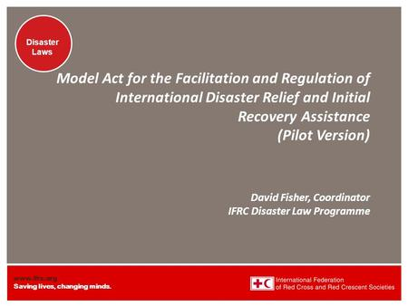 Www.ifrc.org Saving lives, changing minds. Disaster Laws Model Act for the Facilitation and Regulation of International Disaster Relief and Initial Recovery.