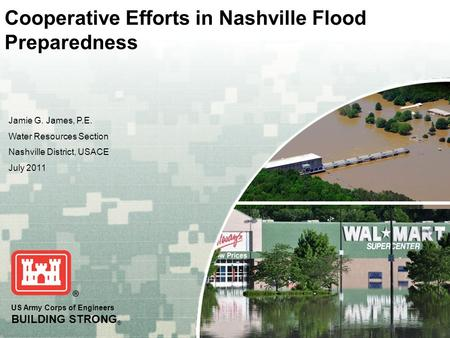 US Army Corps of Engineers BUILDING STRONG ® Cooperative Efforts in Nashville Flood Preparedness Jamie G. James, P.E. Water Resources Section Nashville.