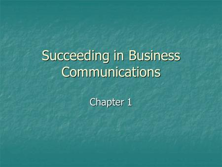 Succeeding in Business Communications Chapter 1. But I Don't Have a Writing Job! All employees will spend a lot of time writing and speaking. Successful.
