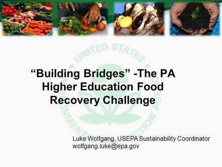 """Building Bridges"" -The PA Higher Education Food Recovery Challenge Luke Wolfgang, USEPA Sustainability Coordinator"