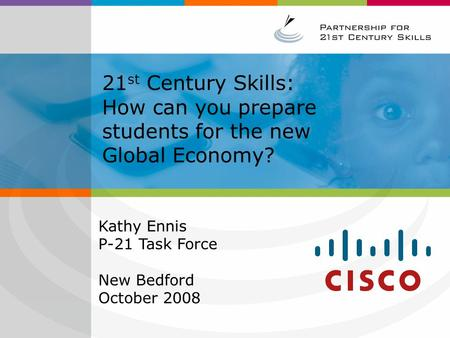 21 st Century Skills: How can you prepare students for the new Global Economy? Kathy Ennis P-21 Task Force New Bedford October 2008.