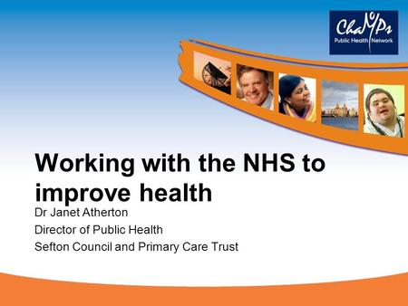 Working with the NHS to improve health Dr Janet Atherton Director of Public Health Sefton Council and Primary Care Trust.