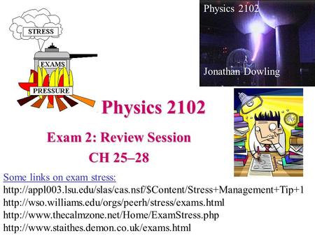 Physics 2102 Exam 2: Review Session CH 25–28 Physics 2102 Jonathan Dowling Some links on exam stress: