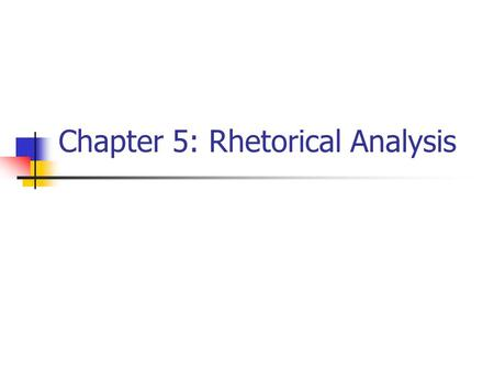 Chapter 5: Rhetorical Analysis. Understanding the Purpose of Arguments You Are Analyzing To understand any argument you must ask yourself what its purpose.