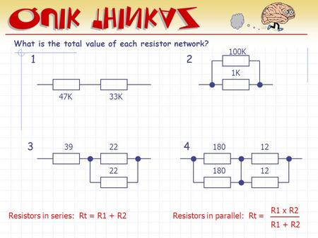 12 34 What is the total value of each resistor network? 47K33K 100K 1K 3922 180 12 Resistors in series: Rt = R1 + R2 Resistors in parallel: Rt = R1 x R2.