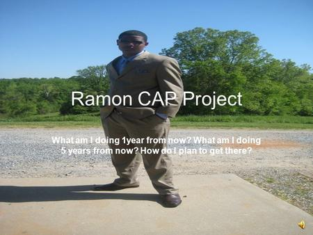 Ramon CAP Project What am I doing 1year from now? What am I doing 5 years from now? How do I plan to get there?