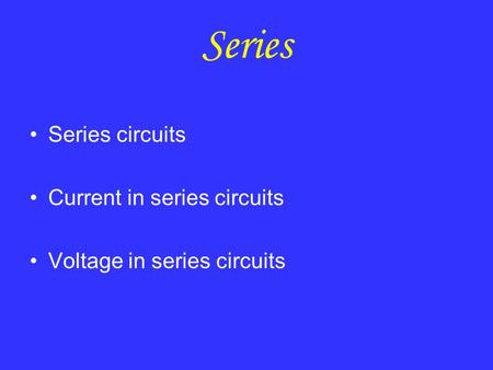 Series Series circuits Current in series circuits Voltage in series circuits.