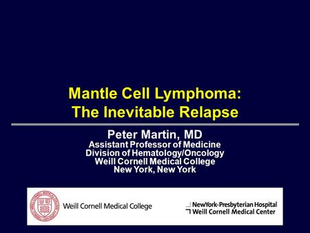 Mantle Cell Lymphoma: The Inevitable Relapse Peter Martin, MD Assistant Professor of Medicine Division of Hematology/Oncology Weill Cornell Medical College.