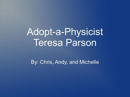 Adopt-a-Physicist Teresa Parson By: Chris, Andy, and Michelle.