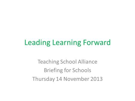 Leading Learning Forward Teaching School Alliance Briefing for Schools Thursday 14 November 2013.
