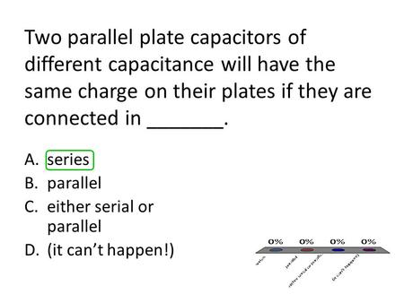Two parallel plate capacitors of different capacitance will have the same charge on their plates if they are connected in _______. A.series B.parallel.