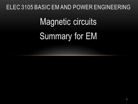1 Magnetic circuits Summary for EM ELEC 3105 BASIC EM AND POWER ENGINEERING.