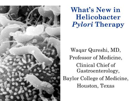 What's New in Helicobacter Pylori Therapy Waqar Qureshi, MD, Professor of Medicine, Clinical Chief of Gastroenterology, Baylor College of Medicine, Houston,